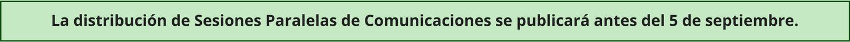 La distribución de Sesiones Paralelas de Comunicaciones se publicará antes del 5 de septiembre.